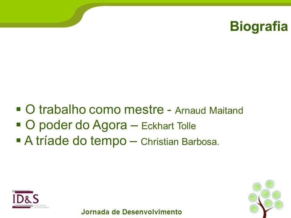 Biografia Jornada de Desenvolvimento O trabalho como mestre - Arnaud Maitand O poder do Agora – Eckhart Tolle A tríade do tempo – Christian Barbosa.