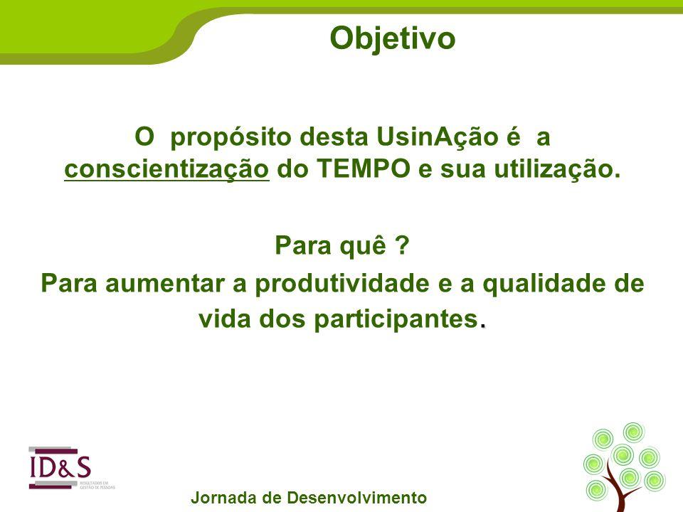 Jornada de Desenvolvimento Objetivo O propósito desta UsinAção é a conscientização do TEMPO e sua utilização.