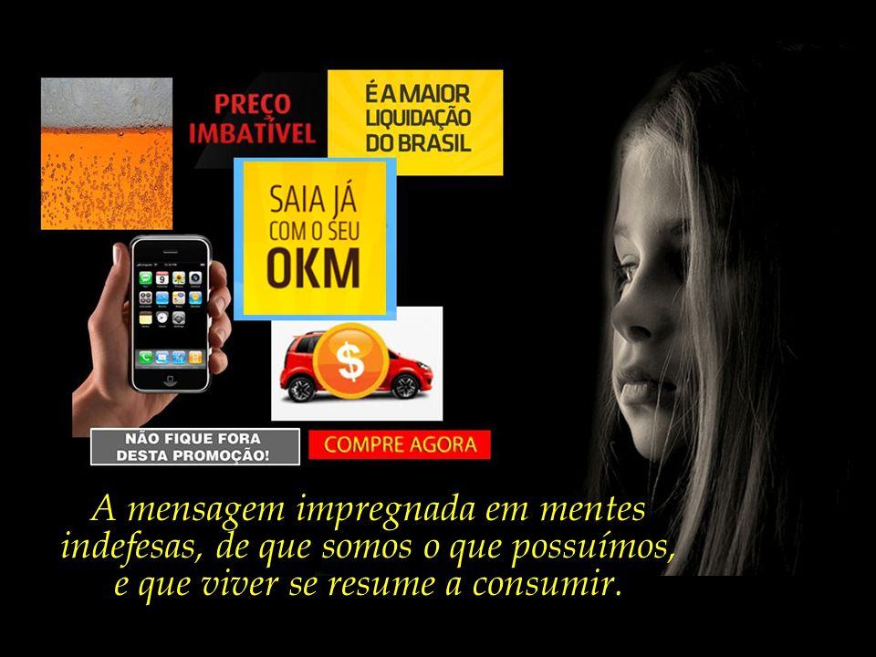 A torrente abusiva de publicidade que invade os lares e formata a mente de crianças e adolescentes desde a mais tenra idade.