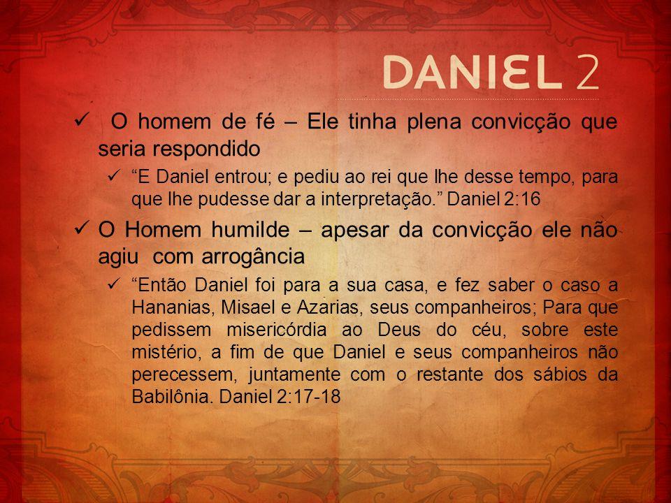 O homem de fé – Ele tinha plena convicção que seria respondido E Daniel entrou; e pediu ao rei que lhe desse tempo, para que lhe pudesse dar a interpr
