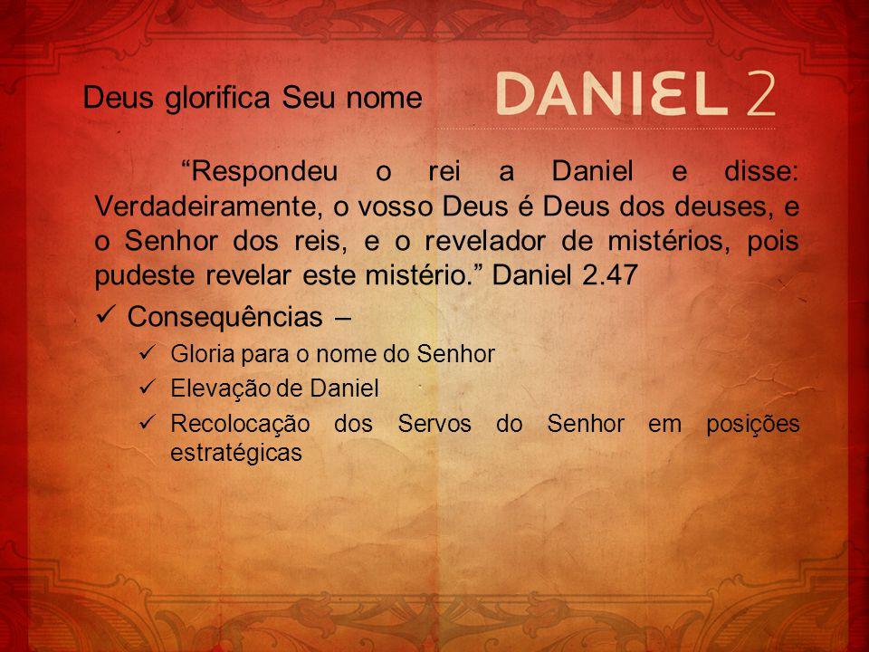 Respondeu o rei a Daniel e disse: Verdadeiramente, o vosso Deus é Deus dos deuses, e o Senhor dos reis, e o revelador de mistérios, pois pudeste revel