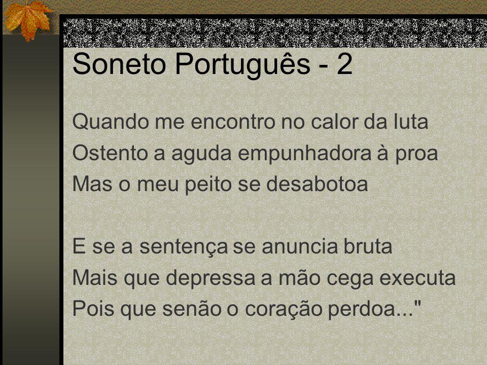 Soneto Português - 2 Quando me encontro no calor da luta Ostento a aguda empunhadora à proa Mas o meu peito se desabotoa E se a sentença se anuncia br