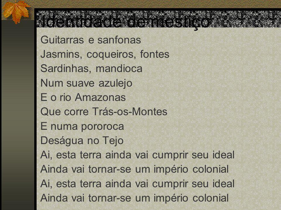 Identidade de mestiço Guitarras e sanfonas Jasmins, coqueiros, fontes Sardinhas, mandioca Num suave azulejo E o rio Amazonas Que corre Trás-os-Montes
