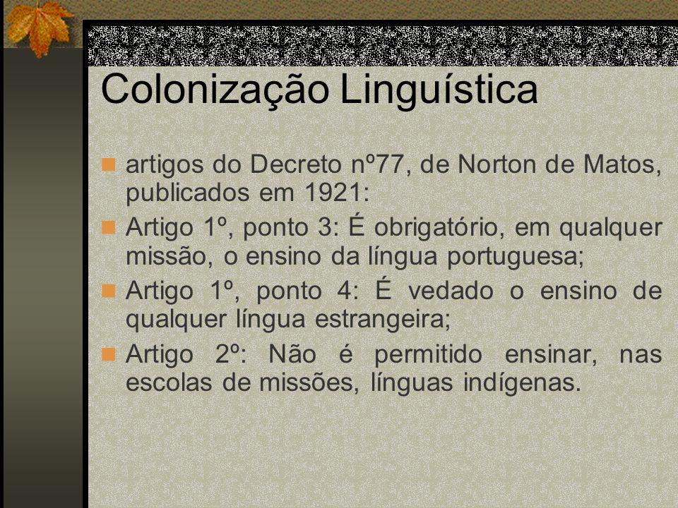 Colonização Linguística artigos do Decreto nº77, de Norton de Matos, publicados em 1921: Artigo 1º, ponto 3: É obrigatório, em qualquer missão, o ensino da língua portuguesa; Artigo 1º, ponto 4: É vedado o ensino de qualquer língua estrangeira; Artigo 2º: Não é permitido ensinar, nas escolas de missões, línguas indígenas.