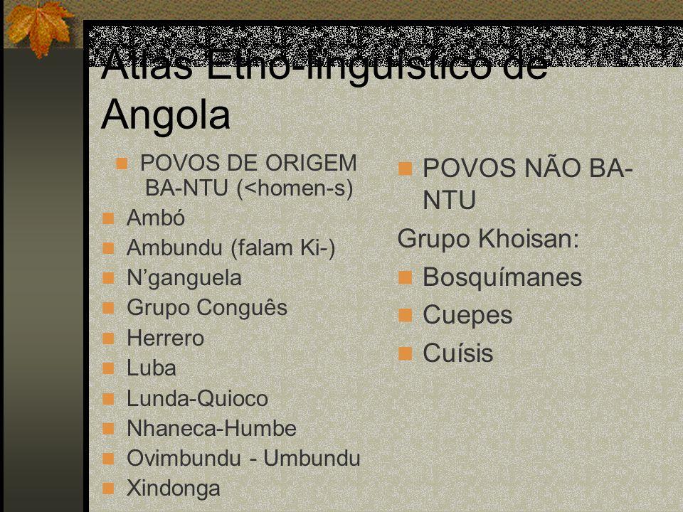 Atlas Etno-linguístico de Angola POVOS DE ORIGEM BA-NTU (<homen-s) Ambó Ambundu (falam Ki-) Nganguela Grupo Conguês Herrero Luba Lunda-Quioco Nhaneca-Humbe Ovimbundu - Umbundu Xindonga POVOS NÃO BA- NTU Grupo Khoisan: Bosquímanes Cuepes Cuísis