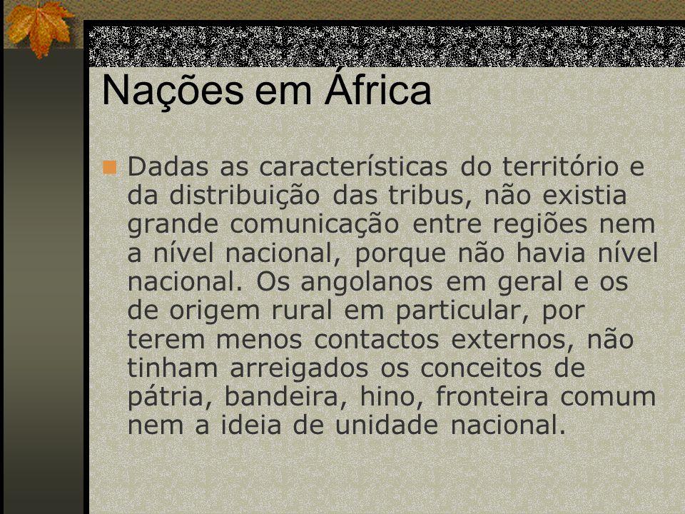 Nações em África Dadas as características do território e da distribuição das tribus, não existia grande comunicação entre regiões nem a nível nacional, porque não havia nível nacional.
