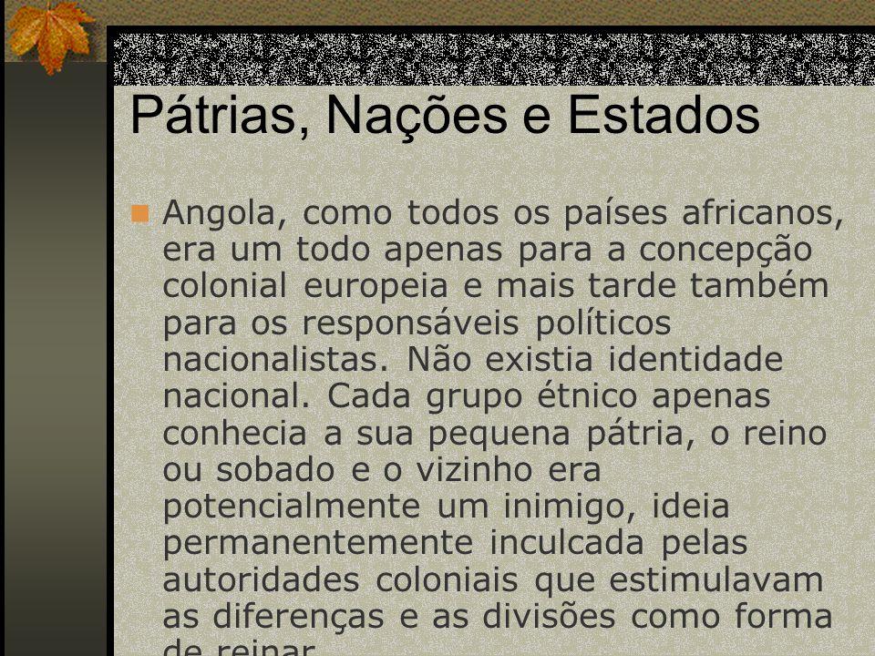 Pátrias, Nações e Estados Angola, como todos os países africanos, era um todo apenas para a concepção colonial europeia e mais tarde também para os re