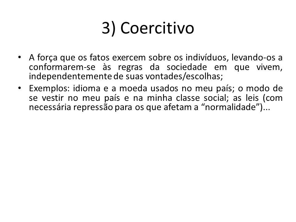 3) Coercitivo A força que os fatos exercem sobre os indivíduos, levando-os a conformarem-se às regras da sociedade em que vivem, independentemente de