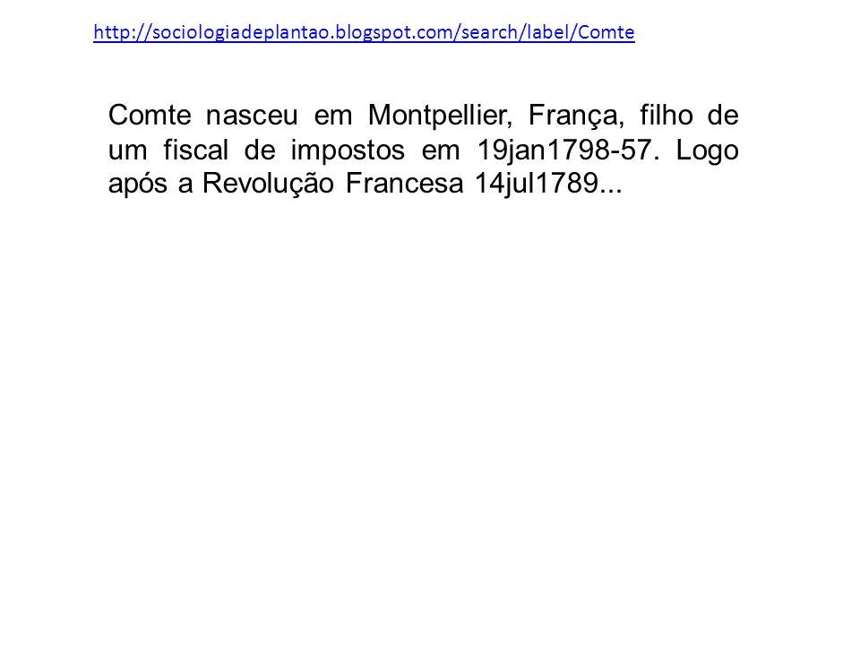 http://sociologiadeplantao.blogspot.com/search/label/Comte Comte nasceu em Montpellier, França, filho de um fiscal de impostos em 19jan1798-57. Logo a