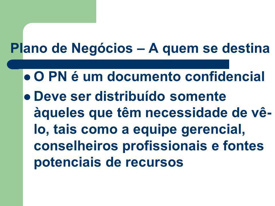 Plano de Negócios – A quem se destina O PN é um documento confidencial Deve ser distribuído somente àqueles que têm necessidade de vê- lo, tais como a