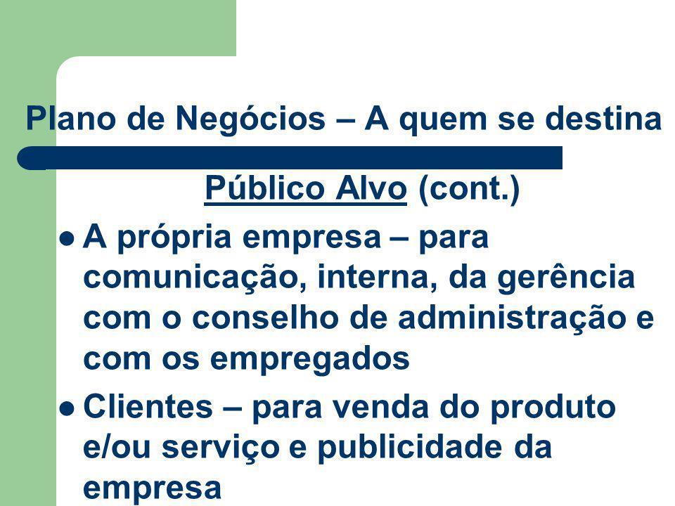 Plano de Negócios – A quem se destina Público Alvo (cont.) A própria empresa – para comunicação, interna, da gerência com o conselho de administração