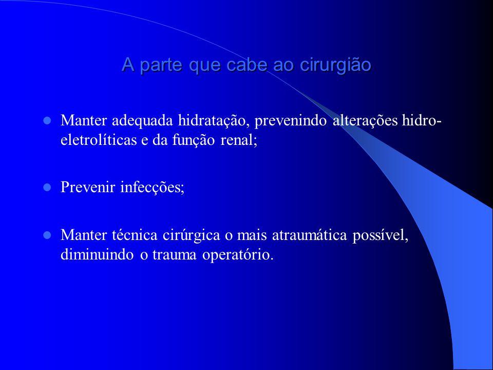 A parte que cabe ao cirurgião Manter adequada hidratação, prevenindo alterações hidro- eletrolíticas e da função renal; Prevenir infecções; Manter técnica cirúrgica o mais atraumática possível, diminuindo o trauma operatório.