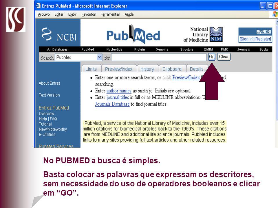 No PUBMED a busca é simples. Basta colocar as palavras que expressam os descritores, sem necessidade do uso de operadores booleanos e clicar em GO.