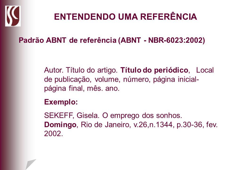 ENTENDENDO UMA REFERÊNCIA: Padrão ABNT de referência (ABNT - NBR-6023:2002) ENTENDENDO UMA REFERÊNCIA Autor. Título do artigo. Título do periódico, Lo