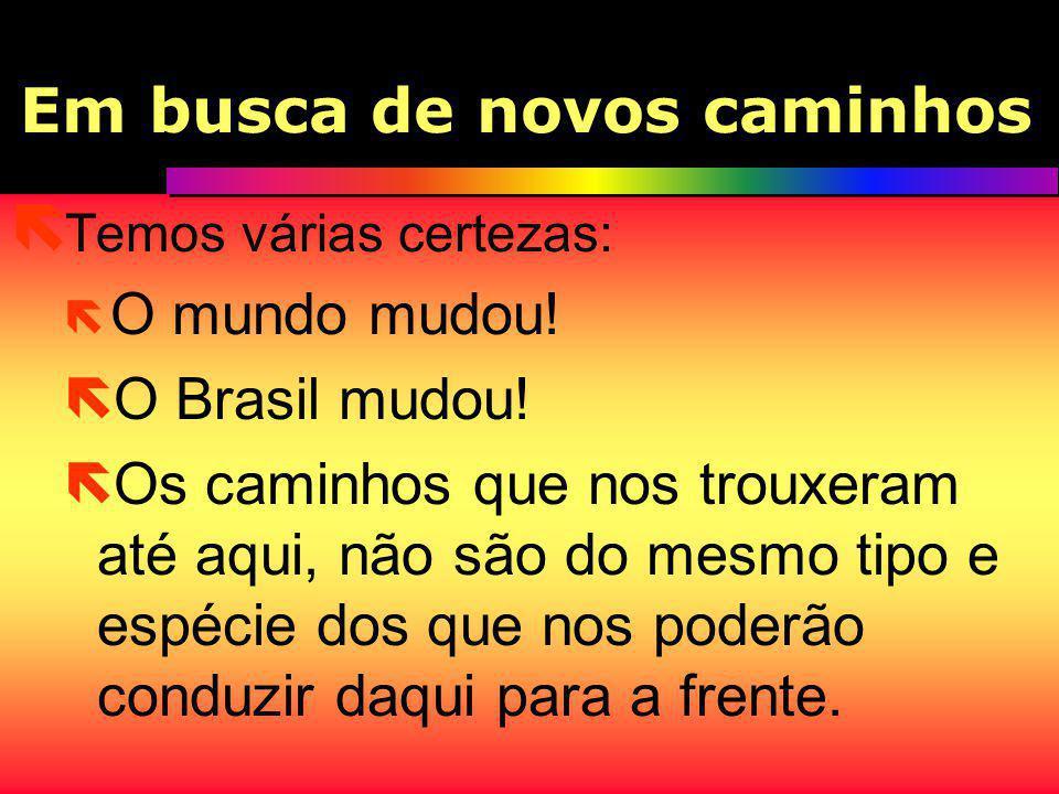 Em busca de novos caminhos ë Temos várias certezas: ë O mundo mudou! ë O Brasil mudou! ë Os caminhos que nos trouxeram até aqui, não são do mesmo tipo