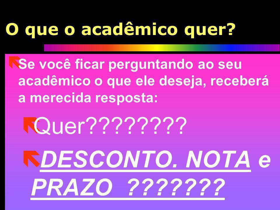 O que o acadêmico quer? ë Se você ficar perguntando ao seu acadêmico o que ele deseja, receberá a merecida resposta: ëQuer???????? ë DESCONTO. NOTA e