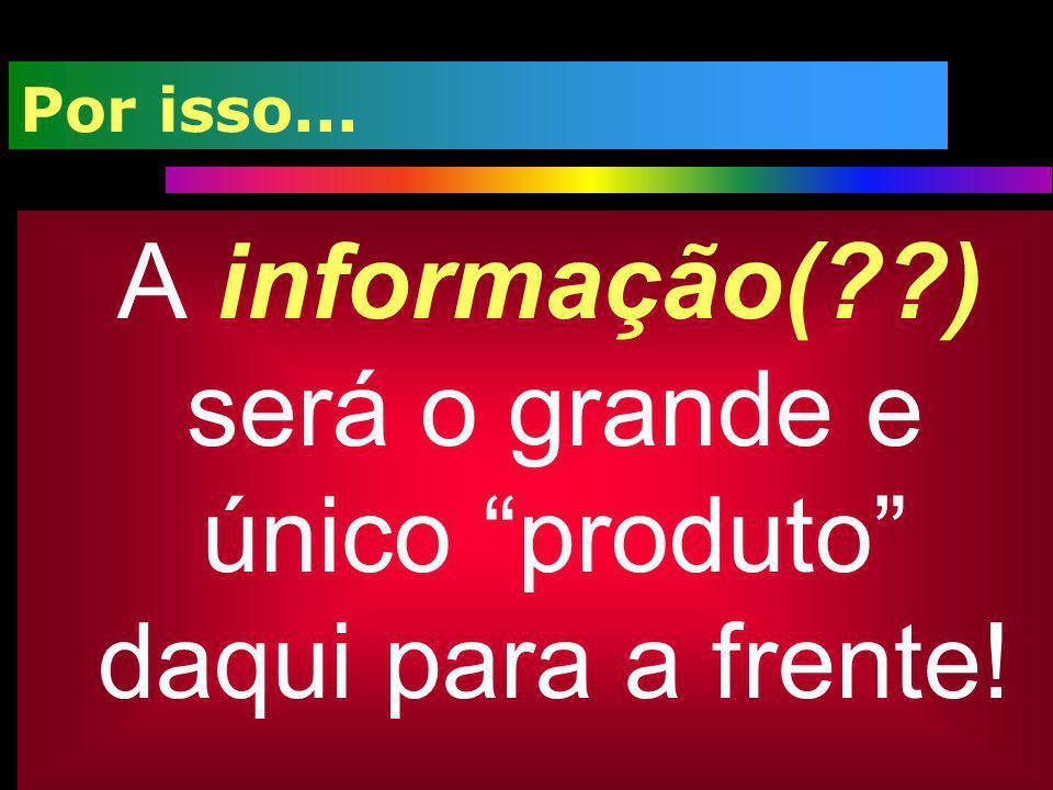 Por isso... A informação(??) será o grande e único produto daqui para a frente!