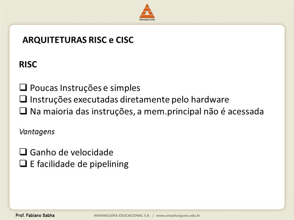 Prof. Fabiano Sabha ARQUITETURAS RISC e CISC RISC Poucas Instruções e simples Instruções executadas diretamente pelo hardware Na maioria das instruçõe