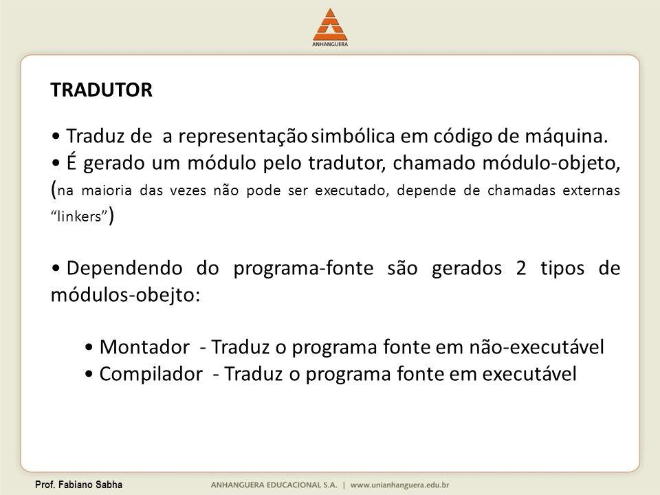 Prof. Fabiano Sabha TRADUTOR Traduz de a representação simbólica em código de máquina. É gerado um módulo pelo tradutor, chamado módulo-objeto, ( na m