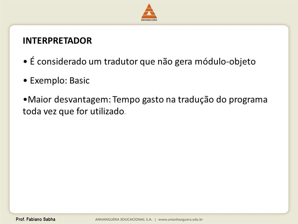 Prof. Fabiano Sabha INTERPRETADOR É considerado um tradutor que não gera módulo-objeto Exemplo: Basic Maior desvantagem: Tempo gasto na tradução do pr