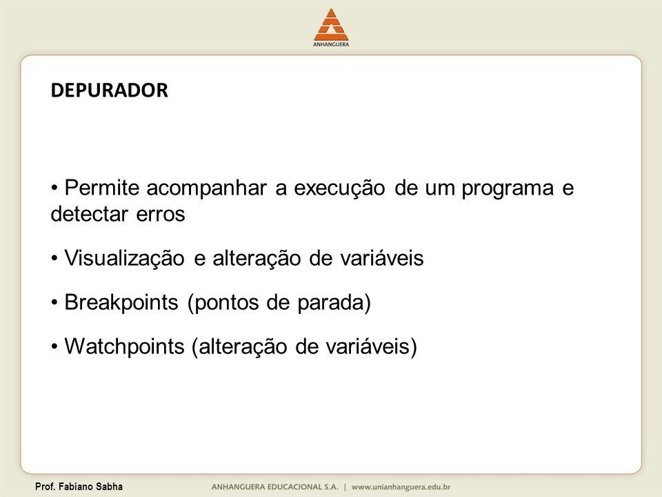 Prof. Fabiano Sabha DEPURADOR Permite acompanhar a execução de um programa e detectar erros Visualização e alteração de variáveis Breakpoints (pontos