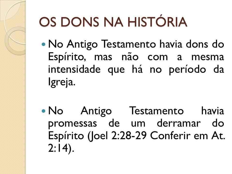 OS DONS NA HISTÓRIA No Antigo Testamento havia dons do Espírito, mas não com a mesma intensidade que há no período da Igreja. No Antigo Testamento hav