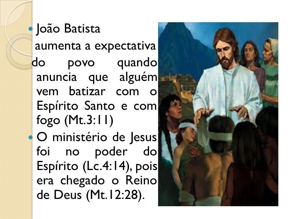 João Batista aumenta a expectativa do povo quando anuncia que alguém vem batizar com o Espírito Santo e com fogo (Mt.3:11) O ministério de Jesus foi n