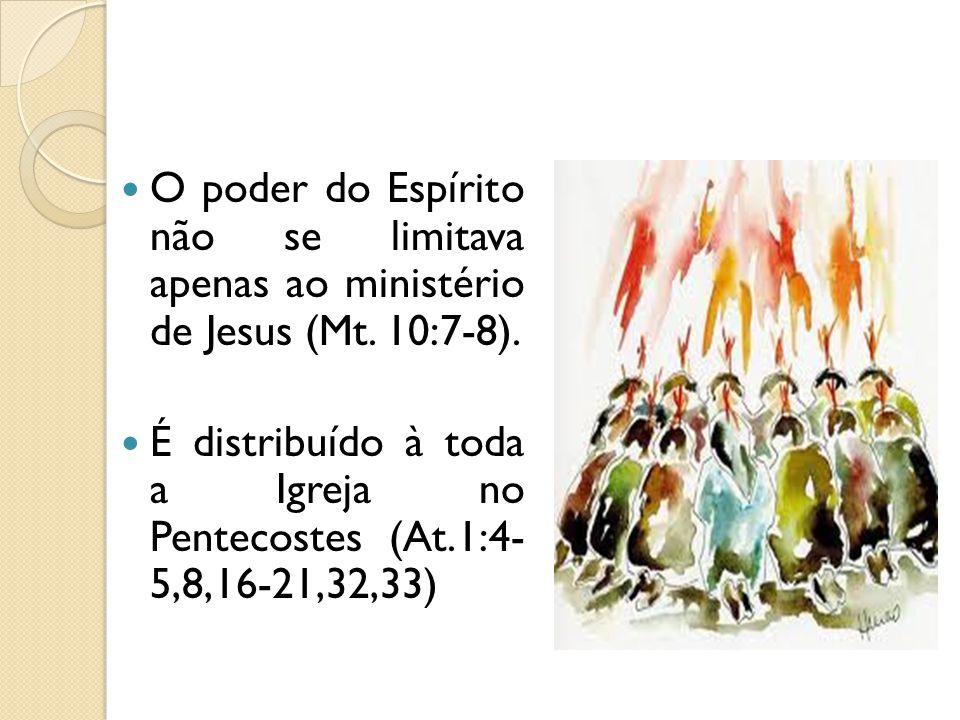 O poder do Espírito não se limitava apenas ao ministério de Jesus (Mt. 10:7-8). É distribuído à toda a Igreja no Pentecostes (At.1:4- 5,8,16-21,32,33)