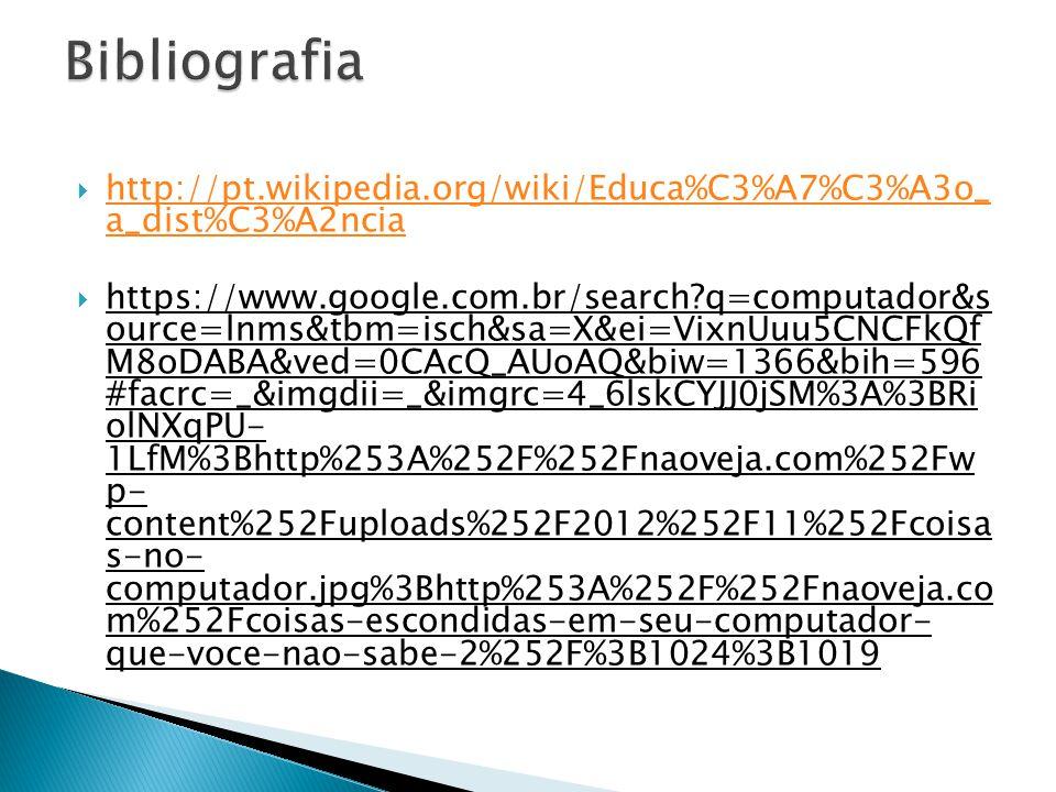 http://pt.wikipedia.org/wiki/Educa%C3%A7%C3%A3o_ a_dist%C3%A2ncia http://pt.wikipedia.org/wiki/Educa%C3%A7%C3%A3o_ a_dist%C3%A2ncia https://www.google.com.br/search?q=computador&s ource=lnms&tbm=isch&sa=X&ei=VixnUuu5CNCFkQf M8oDABA&ved=0CAcQ_AUoAQ&biw=1366&bih=596 #facrc=_&imgdii=_&imgrc=4_6lskCYJJ0jSM%3A%3BRi olNXqPU- 1LfM%3Bhttp%253A%252F%252Fnaoveja.com%252Fw p- content%252Fuploads%252F2012%252F11%252Fcoisa s-no- computador.jpg%3Bhttp%253A%252F%252Fnaoveja.co m%252Fcoisas-escondidas-em-seu-computador- que-voce-nao-sabe-2%252F%3B1024%3B1019