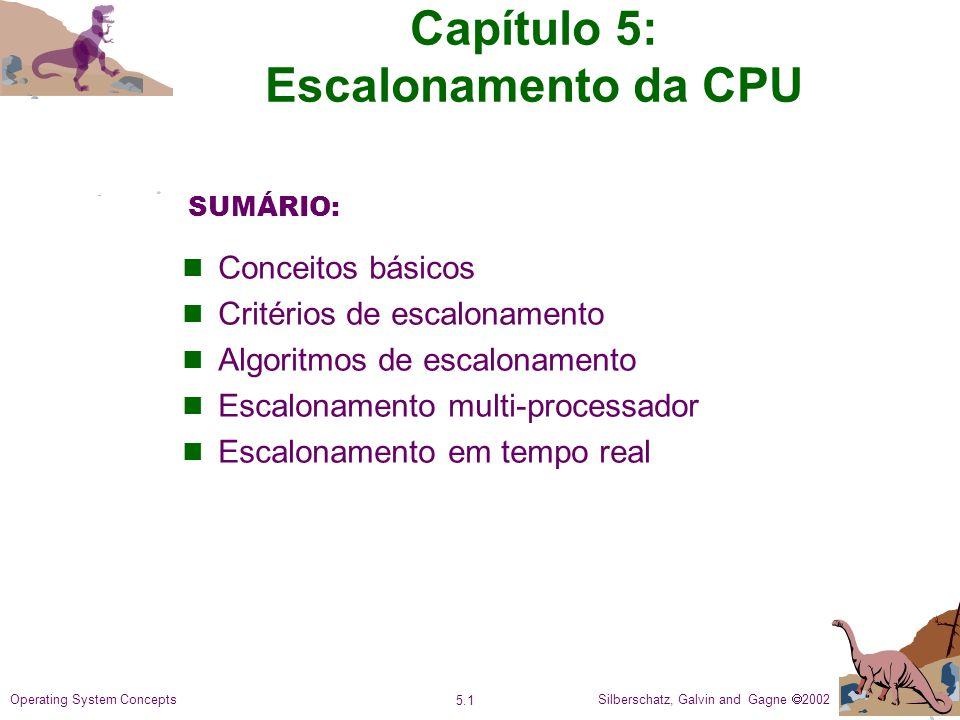 Silberschatz, Galvin and Gagne 2002 5.1 Operating System Concepts Capítulo 5: Escalonamento da CPU Conceitos básicos Critérios de escalonamento Algoritmos de escalonamento Escalonamento multi-processador Escalonamento em tempo real SUMÁRIO: