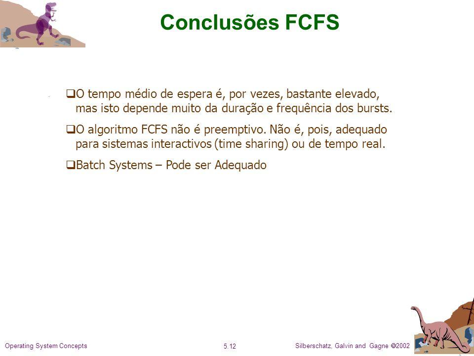 Silberschatz, Galvin and Gagne 2002 5.12 Operating System Concepts Conclusões FCFS O tempo médio de espera é, por vezes, bastante elevado, mas isto depende muito da duração e frequência dos bursts.