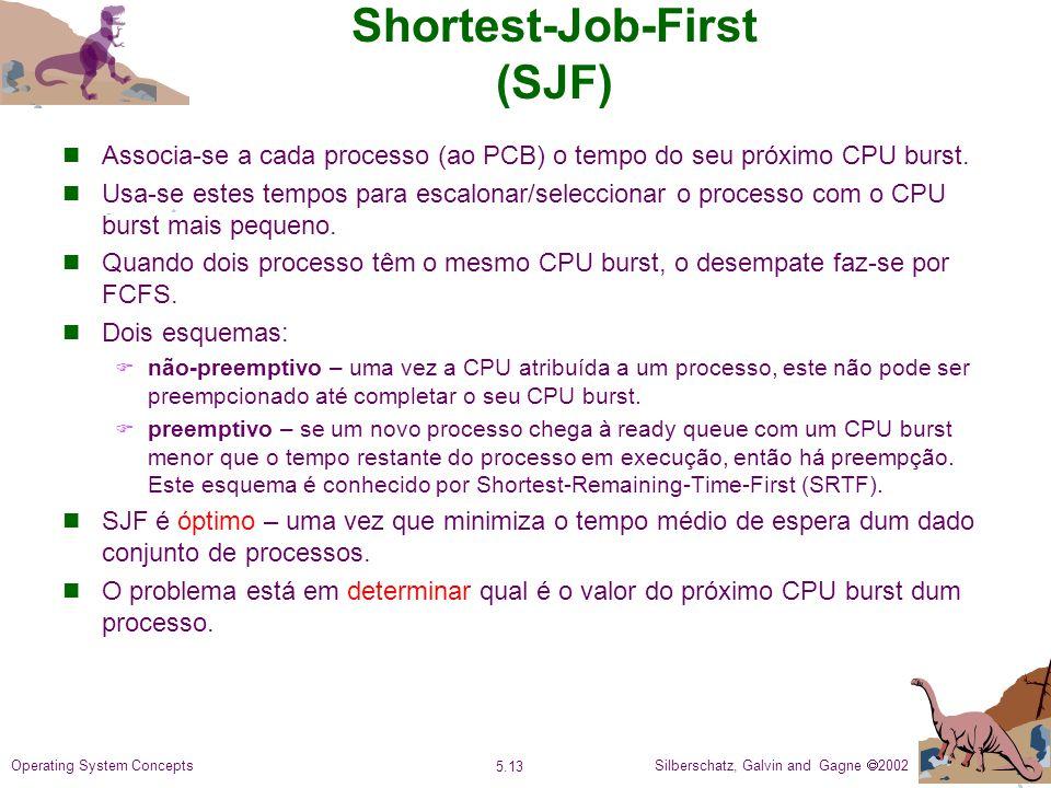 Silberschatz, Galvin and Gagne 2002 5.13 Operating System Concepts Shortest-Job-First (SJF) Associa-se a cada processo (ao PCB) o tempo do seu próximo CPU burst.