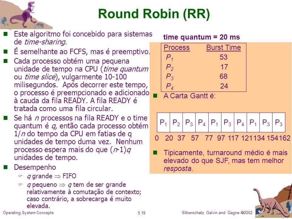 Silberschatz, Galvin and Gagne 2002 5.19 Operating System Concepts Round Robin (RR) n Este algoritmo foi concebido para sistemas de time-sharing.