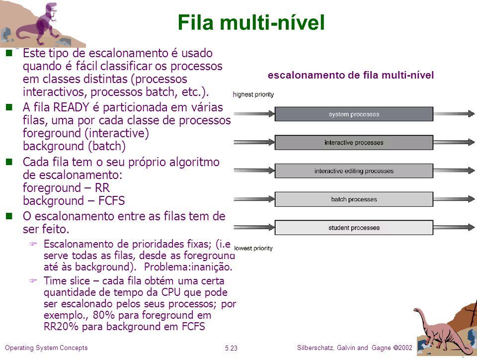 Silberschatz, Galvin and Gagne 2002 5.23 Operating System Concepts Fila multi-nível n Este tipo de escalonamento é usado quando é fácil classificar os processos em classes distintas (processos interactivos, processos batch, etc.).