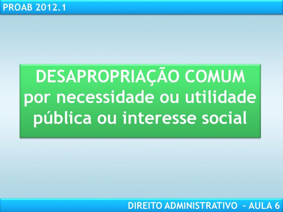 RESPONSABILIDADE CIVIL AULA 1 PROAB 2012.1 DIREITO ADMINISTRATIVO – AULA 6 DESAPROPRIAÇÃO COMUM por necessidade ou utilidade pública ou interesse social