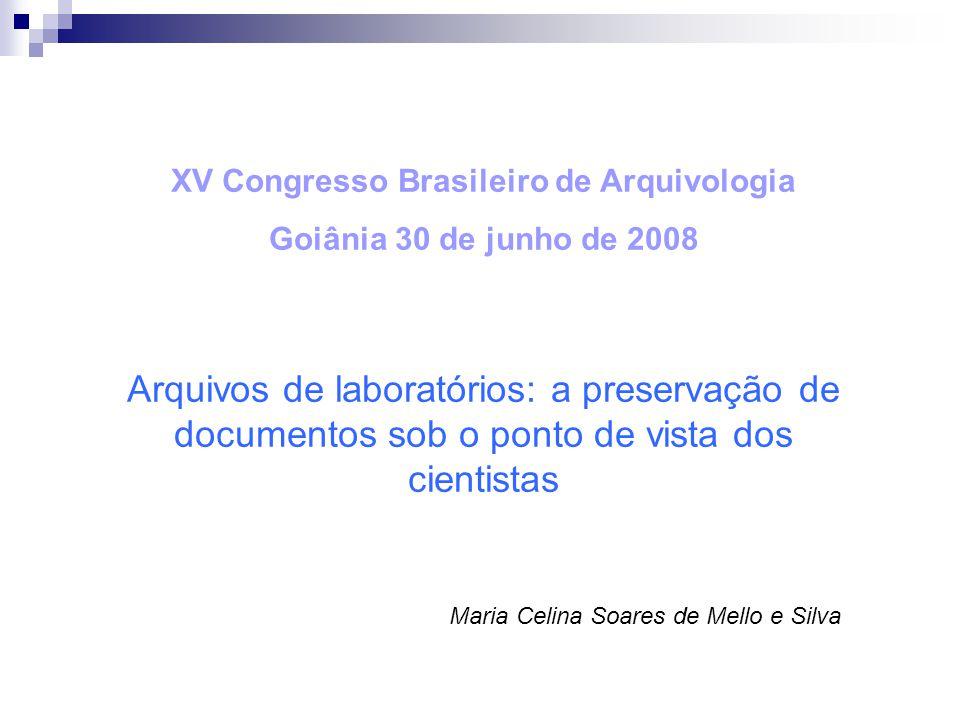 XV Congresso Brasileiro de Arquivologia Goiânia 30 de junho de 2008 Arquivos de laboratórios: a preservação de documentos sob o ponto de vista dos cientistas Maria Celina Soares de Mello e Silva