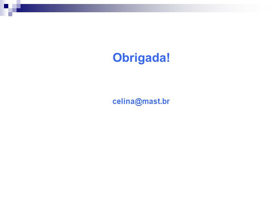 Obrigada! celina@mast.br