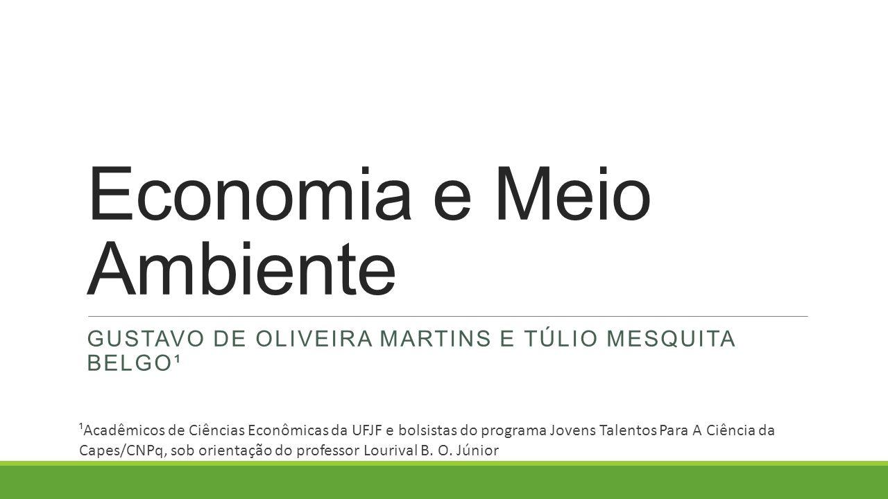 Economia e Meio Ambiente GUSTAVO DE OLIVEIRA MARTINS E TÚLIO MESQUITA BELGO¹ ¹Acadêmicos de Ciências Econômicas da UFJF e bolsistas do programa Jovens Talentos Para A Ciência da Capes/CNPq, sob orientação do professor Lourival B.