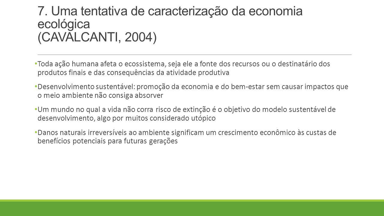 7. Uma tentativa de caracterização da economia ecológica (CAVALCANTI, 2004) Toda ação humana afeta o ecossistema, seja ele a fonte dos recursos ou o d