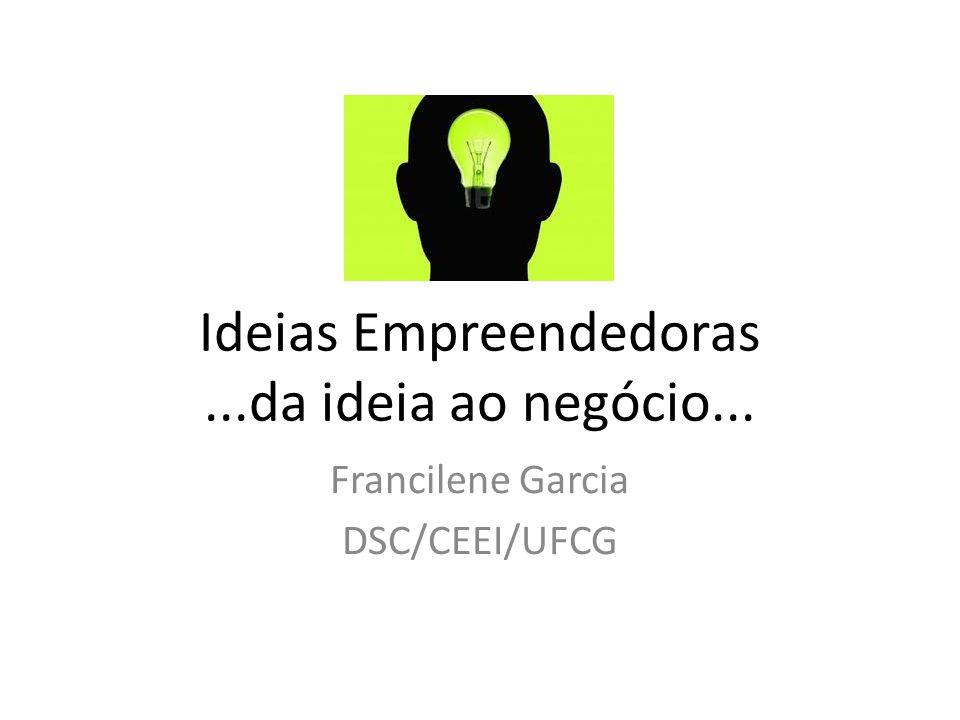 Ideias Empreendedoras...da ideia ao negócio... Francilene Garcia DSC/CEEI/UFCG