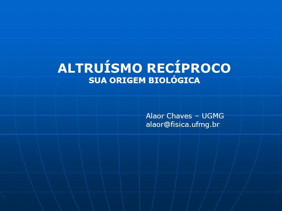ALTRUÍSMO RECÍPROCO SUA ORIGEM BIOLÓGICA Alaor Chaves – UGMG alaor@fisica.ufmg.br