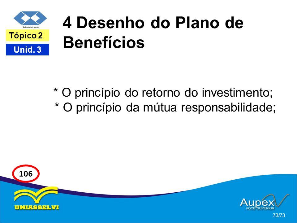 4 Desenho do Plano de Benefícios * O princípio do retorno do investimento; * O princípio da mútua responsabilidade; 73/73 Tópico 2 Unid. 3 106
