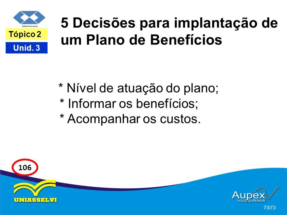 5 Decisões para implantação de um Plano de Benefícios * Nível de atuação do plano; * Informar os benefícios; * Acompanhar os custos. 73/73 Tópico 2 Un