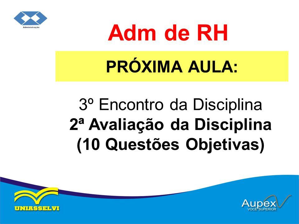 PRÓXIMA AULA: Adm de RH 3º Encontro da Disciplina 2ª Avaliação da Disciplina (10 Questões Objetivas)