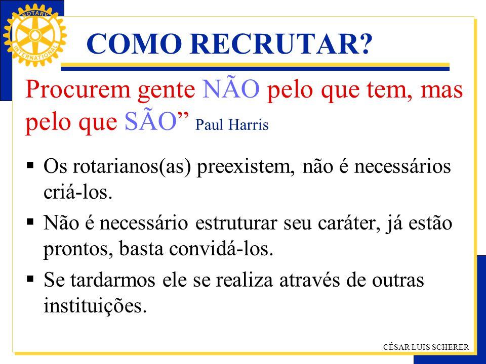 CÉSAR LUIS SCHERER COMO RECRUTAR? Procurem gente NÃO pelo que tem, mas pelo que SÃO Paul Harris Os rotarianos(as) preexistem, não é necessários criá-l