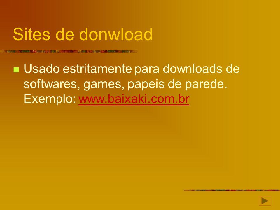 Sites de donwload Usado estritamente para downloads de softwares, games, papeis de parede. Exemplo: www.baixaki.com.brwww.baixaki.com.br