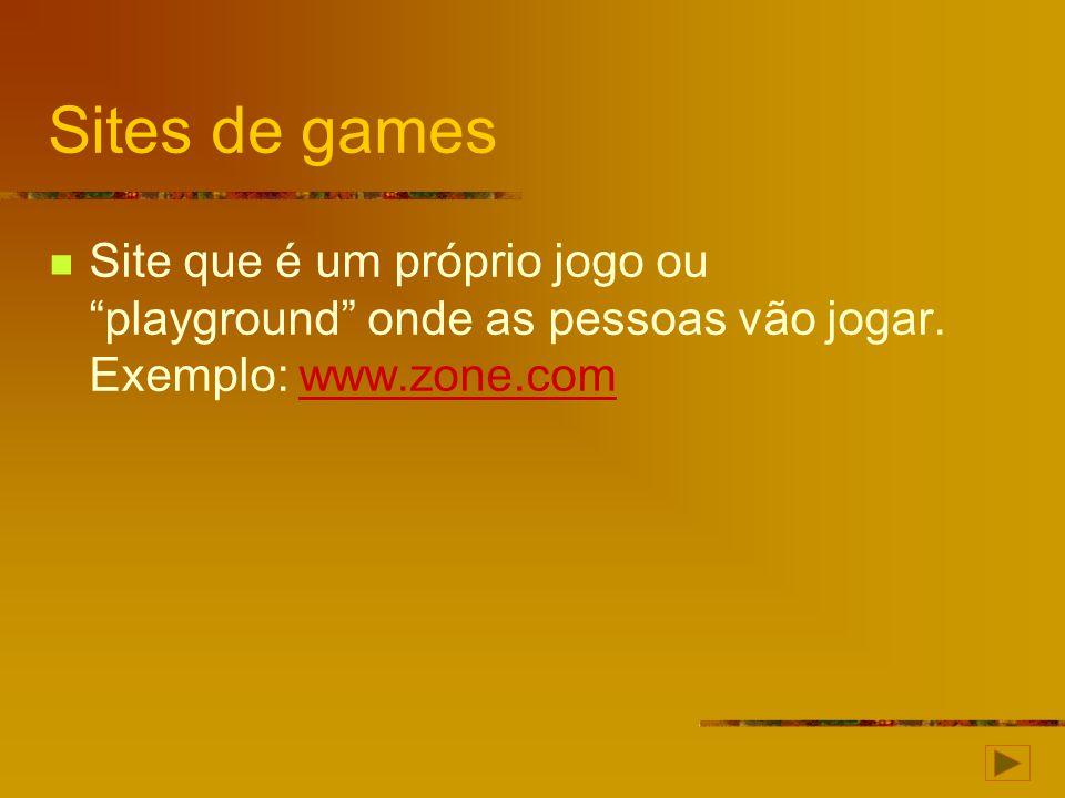 Sites de games Site que é um próprio jogo ou playground onde as pessoas vão jogar. Exemplo: www.zone.comwww.zone.com