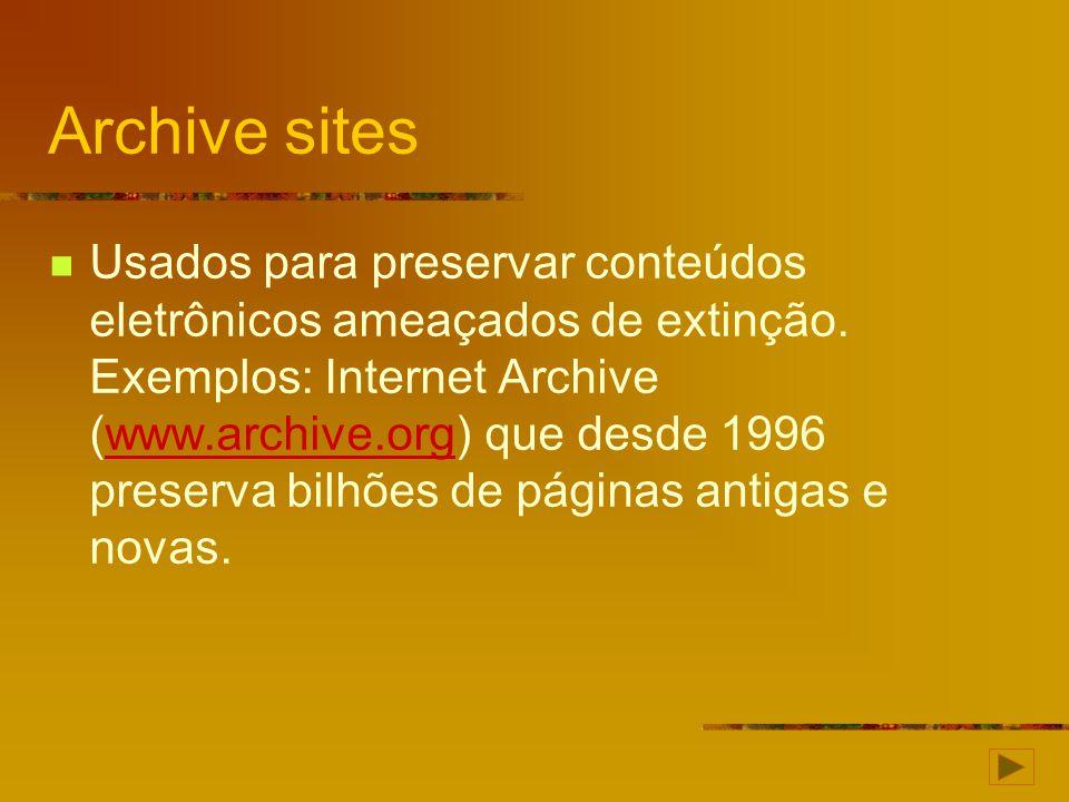 Archive sites Usados para preservar conteúdos eletrônicos ameaçados de extinção. Exemplos: Internet Archive (www.archive.org) que desde 1996 preserva