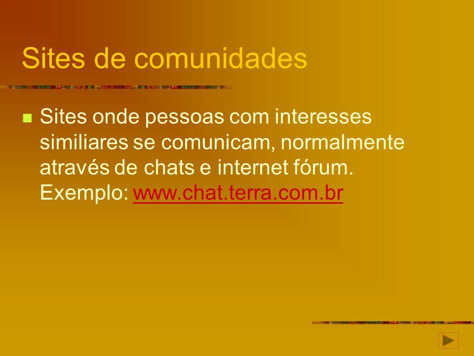 Sites de comunidades Sites onde pessoas com interesses similiares se comunicam, normalmente através de chats e internet fórum. Exemplo: www.chat.terra