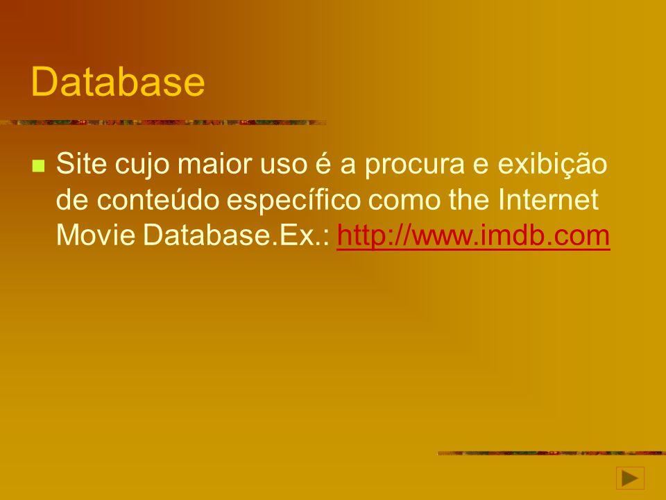 Database Site cujo maior uso é a procura e exibição de conteúdo específico como the Internet Movie Database.Ex.: http://www.imdb.comhttp://www.imdb.co